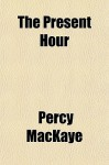 The Present Hour - Percy Mackaye