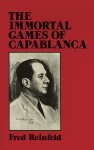 The Immortal Games of Capablanca - Fred Reinfeld, José Raul Capablanca