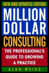 Million Dollar Consulting, New and Updated Edition: The Professional's Guide to Growing a Practice - Alan Weiss