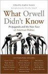 What Orwell Didn't Know: Propaganda and the New Face of American Politics - Andras Szanto, Orville Schell