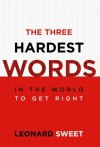The Three Hardest Words: In the World to Get Right - Leonard Sweet