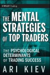 The Mental Strategies of Top Traders: The Psychological Determinants of Trading Success - Ari Kiev