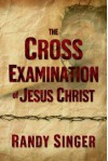 The Cross Examination of Jesus Christ - Randy Singer