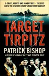 Target Tirpitz: X-Craft, Agents and Dambusters - The Epic Quest to Destroy Hitler's Mightiest Warship - Patrick Bishop