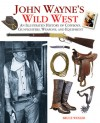 John Wayne's Wild West: An Illustrated History of Cowboys, Gunfights, Weapons, and Equipment - Bruce Wexler