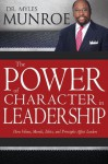 The Power of Character in Leadership: How Values, Morals, Ethics, and Principles Affect Leadership - Myles Munroe