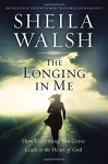 The Longing in Me: How Everything You Crave Leads to the Heart of God - Sheila Walsh