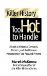 Killer History Too Hot to Handle: A Look at Historical Deviants, Perverts, and the Unusual Perversions of the Past and Present - Marek McKenna