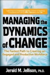 Managing the Dynamics of Change: The Fastest Path to Creating an Engaged and Productive Workplace - Jerald M. Jellison