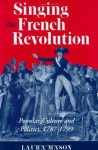 Singing The French Revolution: Popular Culture And Politics, 1787 1799 - Laura Mason