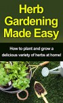 Herb Gardening Made Easy: How to plant and grow a delicious variety of herbs at home! - Craig Peterson