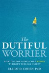 The Dutiful Worrier: How to Stop Compulsive Worry Without Feeling Guilty - Elliot D. Cohen