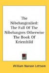 The Nibelungenlied: The Fall of the Nibelungers Otherwise the Book of Kriemhild - William Nanson Lettsom