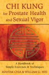 Chi Kung for Prostate Health and Sexual Vigor: A Handbook of Simple Exercises and Techniques - Mantak Chia, William U. Wei