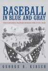 Baseball in Blue and Gray: The National Pastime during the Civil War - George B. Kirsch