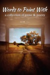 Words to Paint with: A Collection of Prose & Poetry - Beth Shumway Moore, Robert Storey