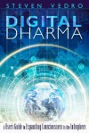 Digital Dharma: A User's Guide to Expanding Consciousness in the Infosphere - Steven Vedro