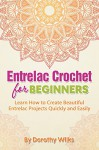 Crochet: Entrelac Crochet for Beginners. Learn How to Create Beautiful Entrelac Projects Quickly and Easily - Dorothy WIlks