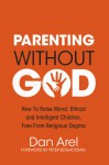 Parenting Without God: How to Raise Moral, Ethical and Intelligent Children, Free from Religious Dogma - Dan Arel, Peter Boghossian