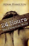 24 Hours That Changed the World - Hardcover Book - Adam Hamilton