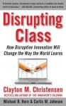 Disrupting Class : How Disruptive Innovation Will Change the Way the World Learns - Curtis W. Johnson