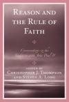 Reason and the Rule of Faith: Conversations in the Tradition with John Paul II - Christopher J Thompson, Steven A. Long