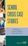 School Crisis Case Studies: Solutions to the Crucial Problems Facing Educators - Helen M. Sharp