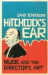 Hitchcock's Ear: Music and the Director's Art - David Schroeder