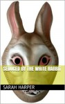 Seduced By The White Rabbit (Controlling Alice Part One) - Sarah Harper