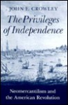 The Privileges of Independence: Neomercantilism and the American Revolution - John E. Crowley