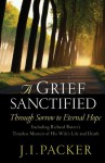A Grief Sanctified (Including Richard Baxter's Timeless Memoir of His Wife's Life and Death): Through Sorrow to Eternal Hope - J. I. Packer, Richard Baxter