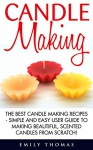 Candle Making: The Best Candle Making Recipes - Simple And Easy User Guide To Making Beautiful, Scented Candles From Scratch! (Candles, Candle Making, Aromatherapy) - Emily Thomas
