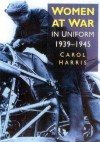 Women at War in Uniform 1939-1945 - Carol Harris