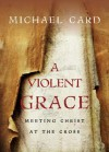 A Violent Grace: Meeting Christ at the Cross - Michael Card
