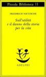 Sull'utilità e il danno della storia per la vita - Friedrich Nietzsche, Sossio Giametta