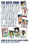 The Boys from White Hart Lane: Spurs in the '80s: The Players' Stories - Martin Cloake, Adam Powley