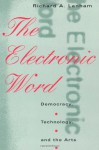 The Electronic Word: Democracy, Technology, and the Arts - Richard A. Lanham