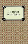 The Plays of Anton Chekhov - Anton Chekhov