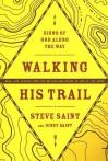Walking His Trail: Signs of God along the Way - Steve Saint