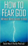 How to Fear God Without Being Afraid of Him - David S. New, Randy Petersen