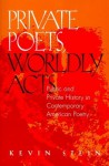 Private Poets, Worldly Acts: Public & Private History In Contemporary - Kevin Stein