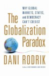 The Globalization Paradox: Why Global Markets, States, and Democracy Can't Coexist - Dani Rodrik