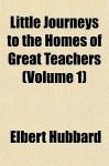 Little Journeys to the Homes of Great Teachers (Volume 1) - Elbert Hubbard
