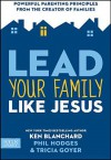 Lead Your Family Like Jesus: Powerful Parenting Principles from the Creator of Families - Kenneth H. Blanchard, Tricia Goyer, Phil Hodges