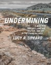 Undermining: A Wild Ride in Words and Images through Land Use Politics in the Changing West - Lucy R. Lippard