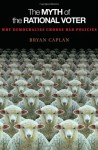 The Myth of the Rational Voter: Why Democracies Choose Bad Policies (New Edition) - Bryan Caplan