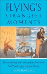 Flying's Strangest Moments: Extraordinary But True Stories from Over 1100 years of Aviation History - John Harding Staff, John Harding