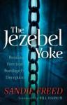 The Jezebel Yoke, Breaking Free from Bondage and Deception - Sandie Freed, Bill Hamon