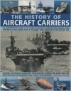 The History of Aircraft Carriers: An Authoritative Guide to 100 Years of Aircraft Carrier Development, from the First Flights in the Early 1900s Through to the Present Day - Bernard Ireland