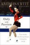 Only With Passion: Figure Skating's Most Winning Champion on Competition and Life - Katarina Witt, E.M. Swift